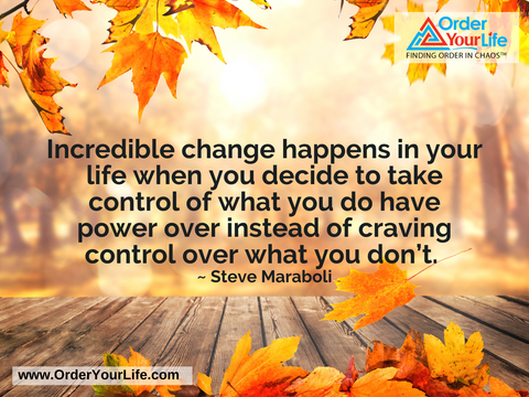 Incredible change happens in your life when you decide to take control of what you do have power over instead of craving control over what you don't. ~ Steve Maraboli