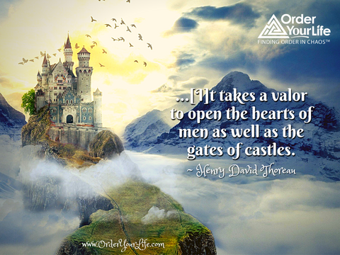 …[I]t takes a valor to open the hearts of men as well as the gates of castles. ~ Henry David Thoreau