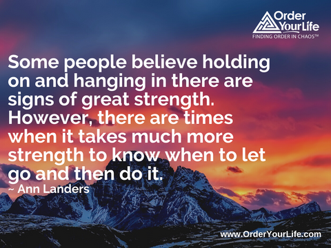Some people believe holding on and hanging in there are signs of great strength. However, there are times when it takes much more strength to know when to let go and then do it. ~ Ann Landers