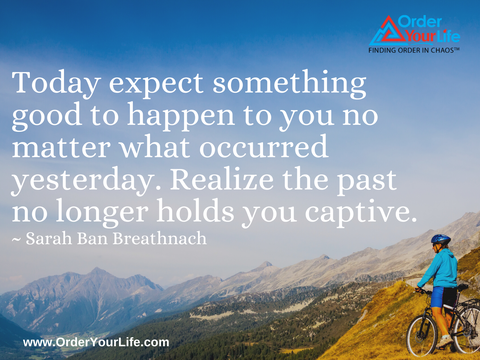 Today expect something good to happen to you no matter what occurred yesterday. Realize the past no longer holds you captive. ~ Sarah Ban Breathnach