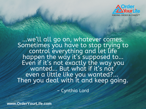 …we'll all go on, whatever comes. Sometimes you have to stop trying to control everything and let life happen the way it's supposed to…Even if it's not exactly the way you wanted… But what if it's not even a little like you wanted?... Then you deal with it and keep going. ~ Cynthia Lord
