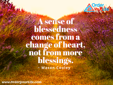 A sense of blessedness comes from a change of heart, not from more blessings. ~ Mason Cooley