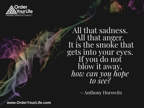 All that sadness. All that anger. It is the smoke that gets into your eyes. If you do not blow it away, how can you hope to see? ~ Anthony Horowitz