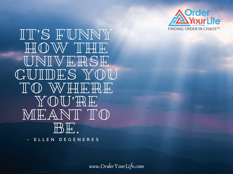 It's funny how the universe guides you to where you're meant to be. ~ Ellen DeGeneres