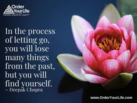 In the process of letting go, you will lose many things from the past, but you will find yourself. ~ Deepak Chopra