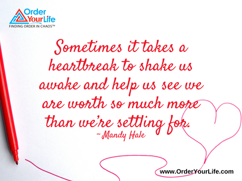 Sometimes it takes a heartbreak to shake us awake and help us see we are worth so much more than we're settling for. ~ Mandy Hale