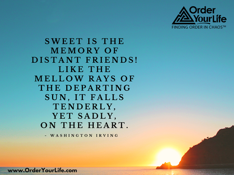 Sweet is the memory of distant friends! Like the mellow rays of the departing sun, it falls tenderly, yet sadly, on the heart. ~ Washington Irving