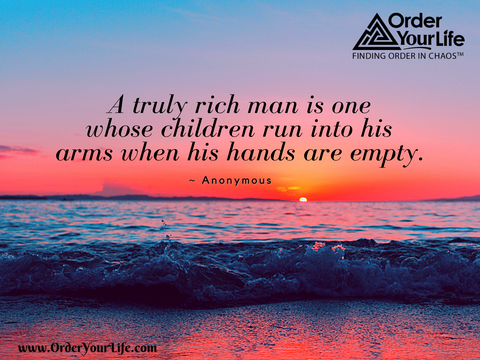 A truly rich man is one whose children run into his arms when his hands are empty. ~ Anonymous