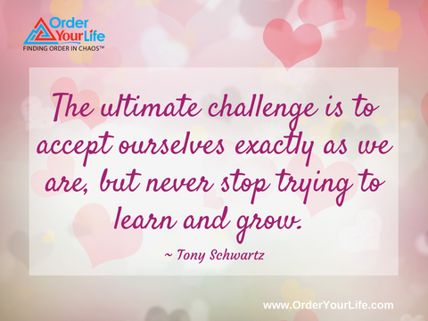 The ultimate challenge is to accept ourselves exactly as we are, but never stop trying to learn and grow. ~ Tony Schwartz