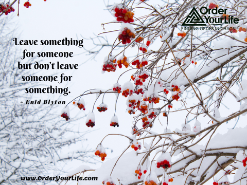 Leave something for someone but don't leave someone for something. ~ Enid Blyton