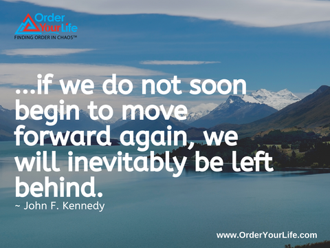 …if we do not soon begin to move forward again, we will inevitably be left behind. ~ John F. Kennedy