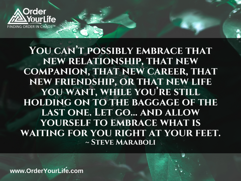You can't possibly embrace that new relationship, that new companion, that new career, that new friendship, or that new life you want, while you're still holding on to the baggage of the last one. Let go… and allow yourself to embrace what is waiting for you right at your feet. ~ Steve Maraboli