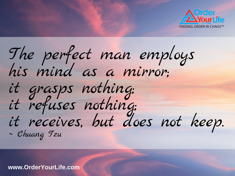 The perfect man employs his mind as a mirror; it grasps nothing; it refuses nothing; it receives, but does not keep. ~ Chuang Tzu