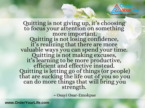 Quitting is not giving up, it's choosing to focus your attention on something more important. Quitting is not losing confidence, it's realizing that there are more valuable ways you can spend your time. Quitting is not making excuses, it's learning to be more productive, efficient and effective instead. Quitting is letting go of things (or people) that are sucking the life out of you so you can do more things that will bring you strength. ~ Osayi Osar-Emokpae
