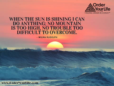 When the sun is shining I can do anything; no mountain is too high, no trouble too difficult to overcome. ~ Wilma Rudolph