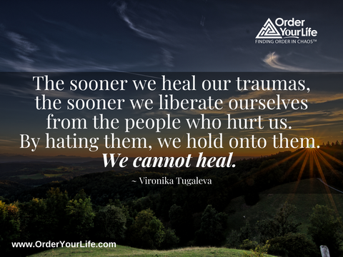 The sooner we heal our traumas, the sooner we liberate ourselves from the people who hurt us. By hating them, we hold onto them. We cannot heal. ~ Vironika Tugaleva