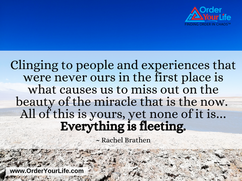 Clinging to people and experiences that were never ours in the first place is what causes us to miss out on the beauty of the miracle that is the now. All of this is yours, yet none of it is…Everything is fleeting. ~ Rachel Brathen