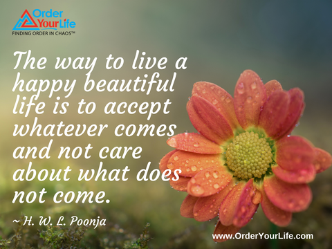 The way to live a happy beautiful life is to accept whatever comes and not care about what does not come. ~ H. W. L. Poonja