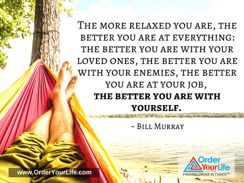 The more relaxed you are, the better you are at everything: the better you are with your loved ones, the better you are with your enemies, the better you are at your job, the better you are with yourself. ~ Bill Murray