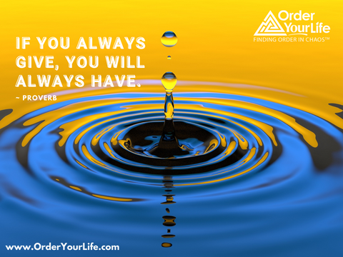 If you always give, you will always have. ~ Proverb