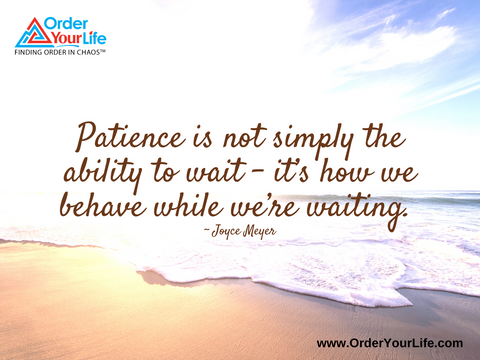 Patience is not simply the ability to wait – it's how we behave while we're waiting. ~ Joyce Meyer