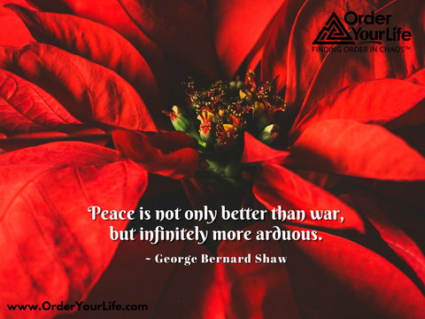 Peace is not only better than war, but infinitely more arduous. ~ George Bernard Shaw