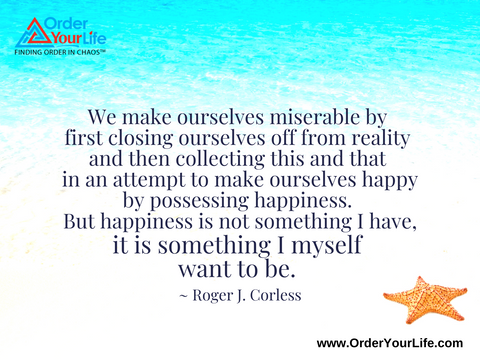 We make ourselves miserable by first closing ourselves off from reality and then collecting this and that in an attempt to make ourselves happy by possessing happiness. But happiness is not something I have, it is something I myself want to be. ~ Roger J. Corless