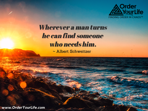 Wherever a man turns he can find someone who needs him. ~ Albert Schweitzer