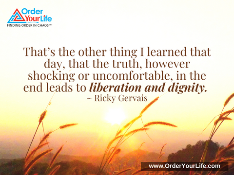 That's the other thing I learned that day, that the truth, however shocking or uncomfortable, in the end leads to liberation and dignity. ~ Ricky Gervais