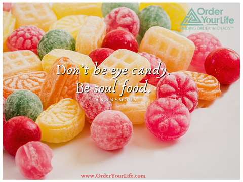 Don't be eye candy. Be soul food. ~ Anonymous
