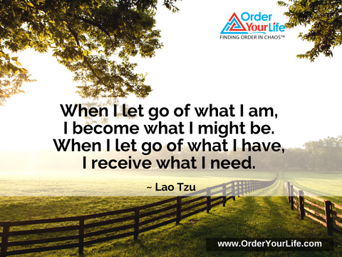 When I let go of what I am, I become what I might be. When I let go of what I have, I receive what I need. ~ Lao Tzu