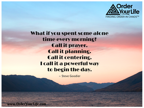 What if you spent some alone time every morning? Call it prayer. Call it planning. Call it centering. I call it a powerful way to begin the day. ~ Steve Goodier