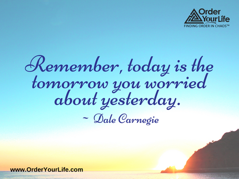When I let go of what I am, I become what I might be. When I let go of what I have, I receive what I need. ~ Lao Tzu  Remember, today is the tomorrow you worried about yesterday. ~ Dale Carnegie
