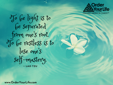 To be light is to be separated from one's root. To be restless is to lose one's self-mastery. ~ Lao Tzu