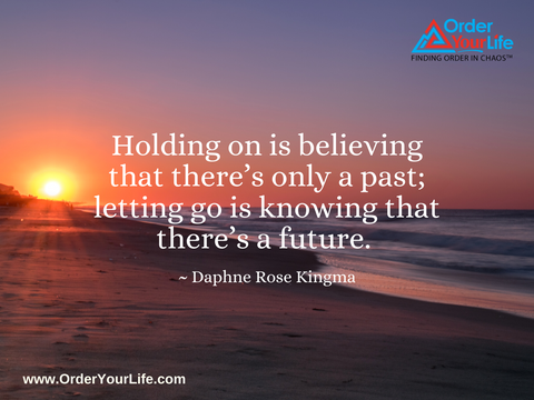 Holding on is believing that there's only a past; letting go is knowing that there's a future. ~ Daphne Rose Kingma