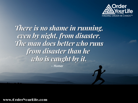 There is no shame in running, even by night, from disaster. The man does better who runs from disaster than he who is caught by it. ~ Homer