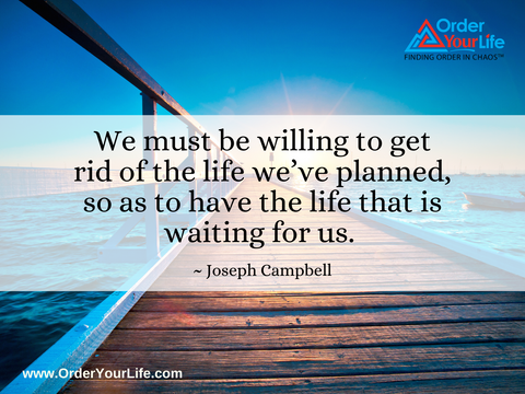 We must be willing to get rid of the life we've planned, so as to have the life that is waiting for us. ~ Joseph Campbell