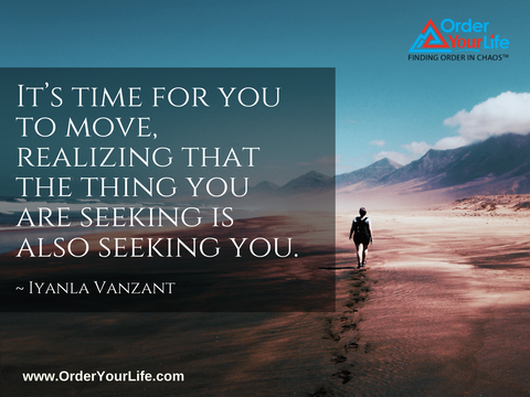 It's time for you to move, realizing that the thing you are seeking is also seeking you. ~ Iyanla Vanzant