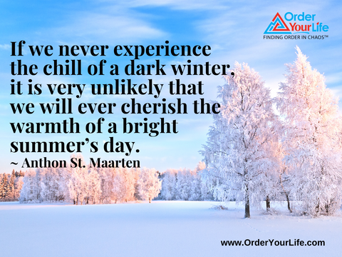 If we never experience the chill of a dark winter, it is very unlikely that we will ever cherish the warmth of a bright summer's day.  ~ Anthon St. Maarten