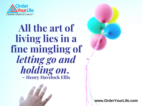 All the art of living lies in a fine mingling of letting go and holding on. ~ Henry Havelock Ellis
