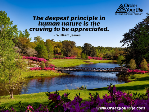 The deepest principle in human nature is the craving to be appreciated. ~ William James