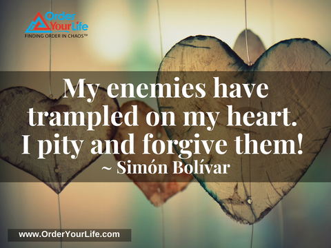 My enemies have trampled on my heart. I pity and forgive them! ~ Simón Bolívar