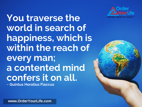 You traverse the world in search of happiness, which is within the reach of every man; a contented mind confers it on all. ~ Quintus Horatius Flaccus