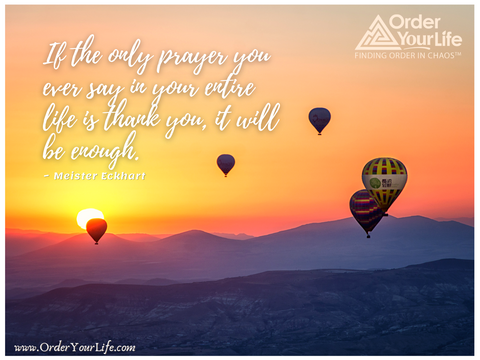 If the only prayer you ever say in your entire life is thank you, it will be enough. ~ Meister Eckhart