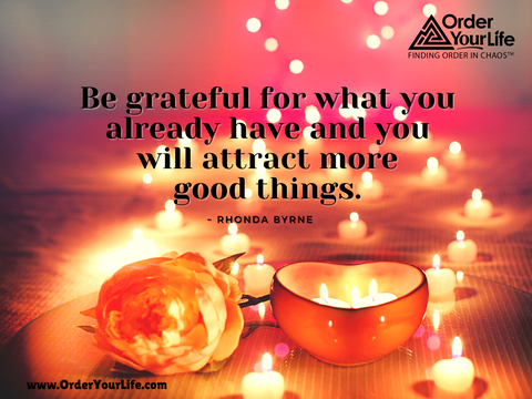 Be grateful for what you already have and you will attract more good things. ~ Rhonda Byrne