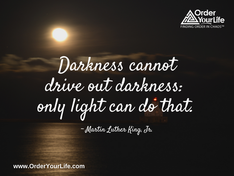Darkness cannot drive out darkness: only light can do that. ~ Martin Luther King, Jr.