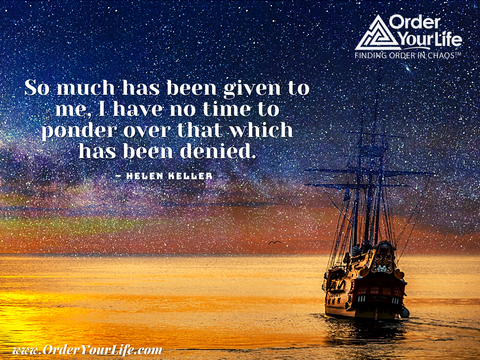 So much has been given to me, I have no time to ponder over that which has been denied. ~ Helen Keller