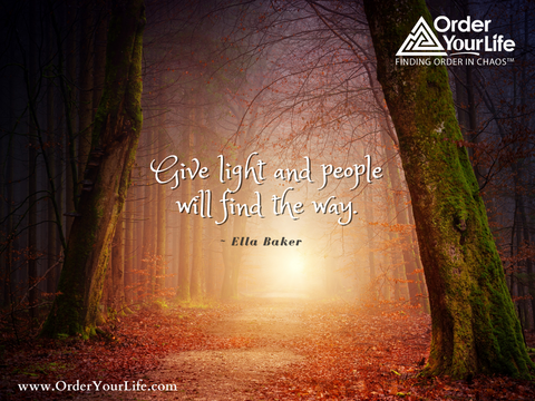 Give light and people will find the way. ~ Ella Baker