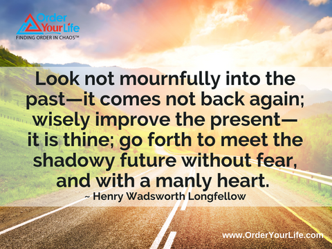Look not mournfully into the past—it comes not back again; wisely improve the present—it is thine; go forth to meet the shadowy future without fear, and with a manly heart. ~ Henry Wadsworth Longfellow