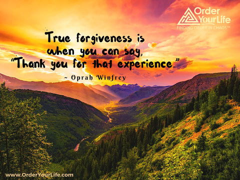 "True forgiveness is when you can say, ""Thank you for that experience."" ~ Oprah Winfrey"